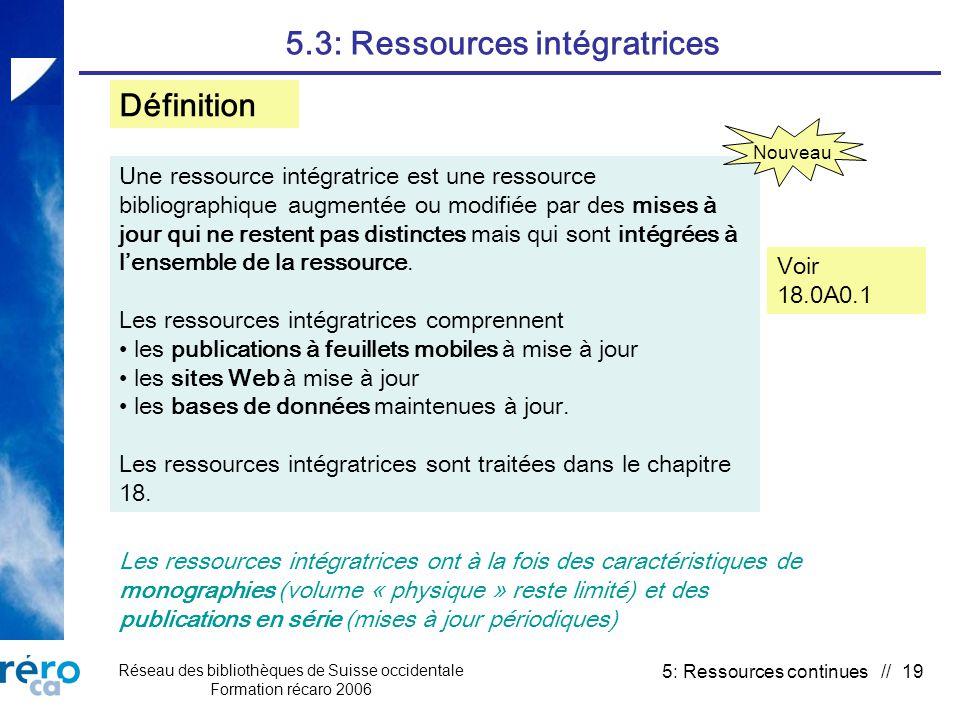 Réseau des bibliothèques de Suisse occidentale Formation récaro 2006 5: Ressources continues // 19 5.3: Ressources intégratrices Une ressource intégratrice est une ressource bibliographique augmentée ou modifiée par des mises à jour qui ne restent pas distinctes mais qui sont intégrées à lensemble de la ressource.