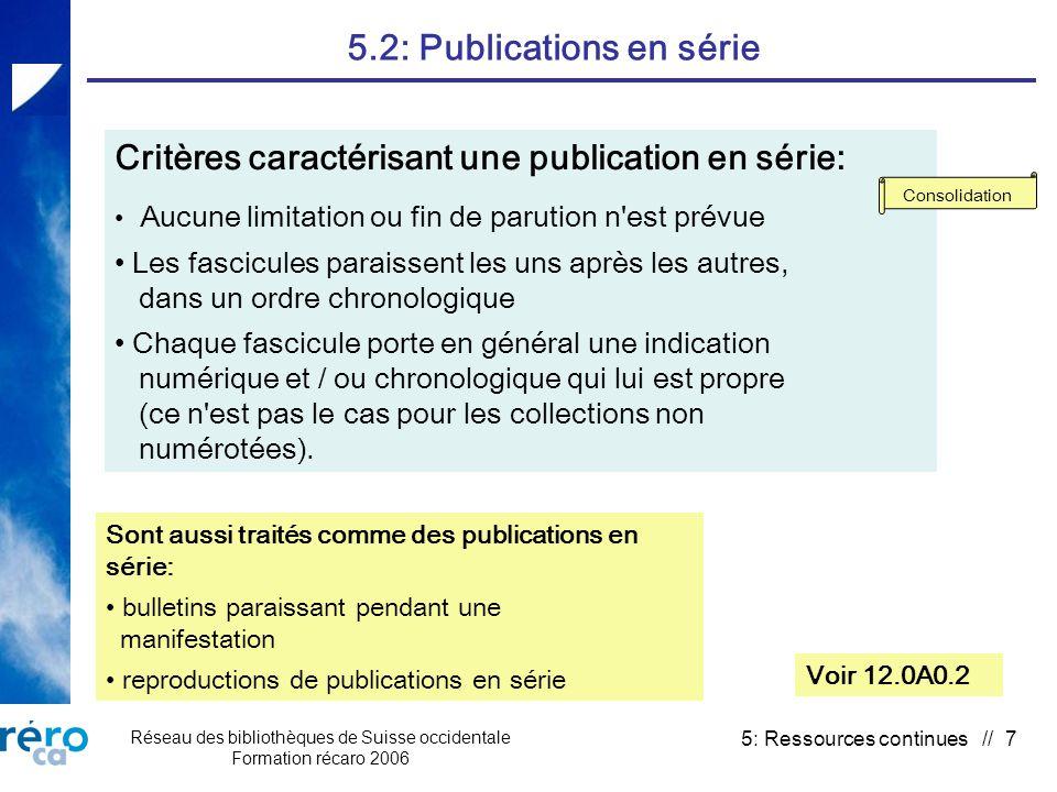 Réseau des bibliothèques de Suisse occidentale Formation récaro 2006 5: Ressources continues // 7 5.2: Publications en série Voir 12.0A0.2 Critères caractérisant une publication en série: Aucune limitation ou fin de parution n est prévue Les fascicules paraissent les uns après les autres, dans un ordre chronologique Chaque fascicule porte en général une indication numérique et / ou chronologique qui lui est propre (ce n est pas le cas pour les collections non numérotées).