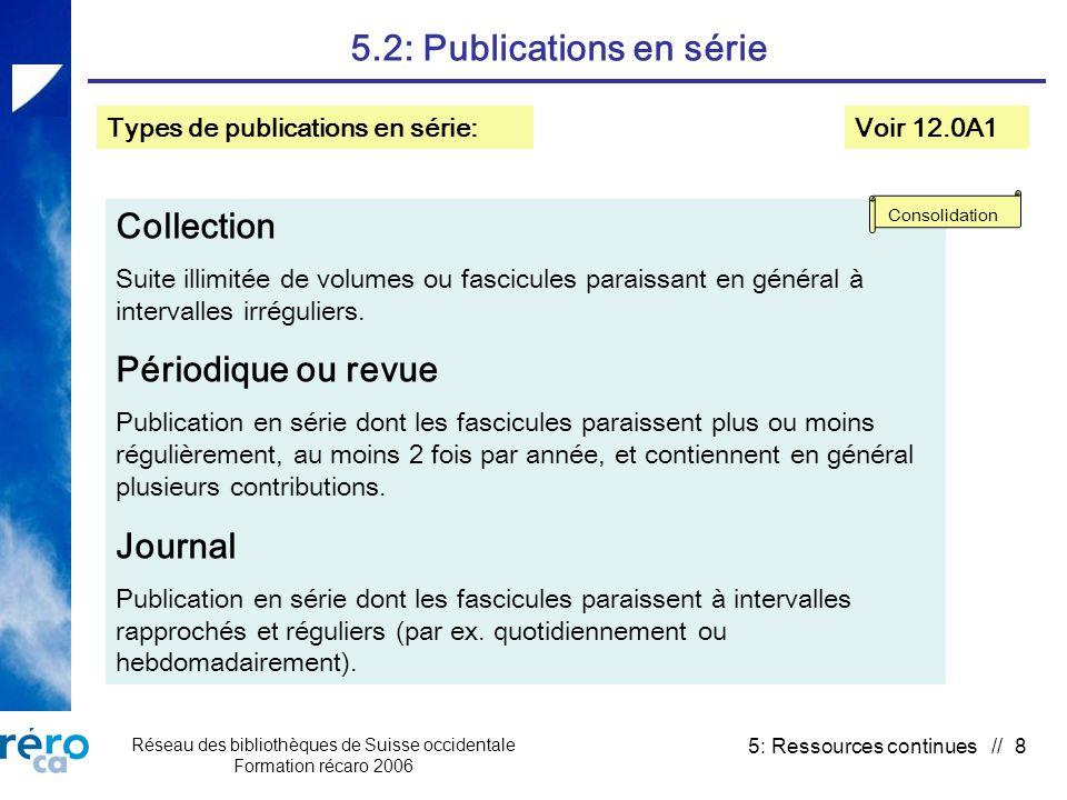 Réseau des bibliothèques de Suisse occidentale Formation récaro 2006 5: Ressources continues // 8 5.2: Publications en série Voir 12.0A1 Collection Suite illimitée de volumes ou fascicules paraissant en général à intervalles irréguliers.
