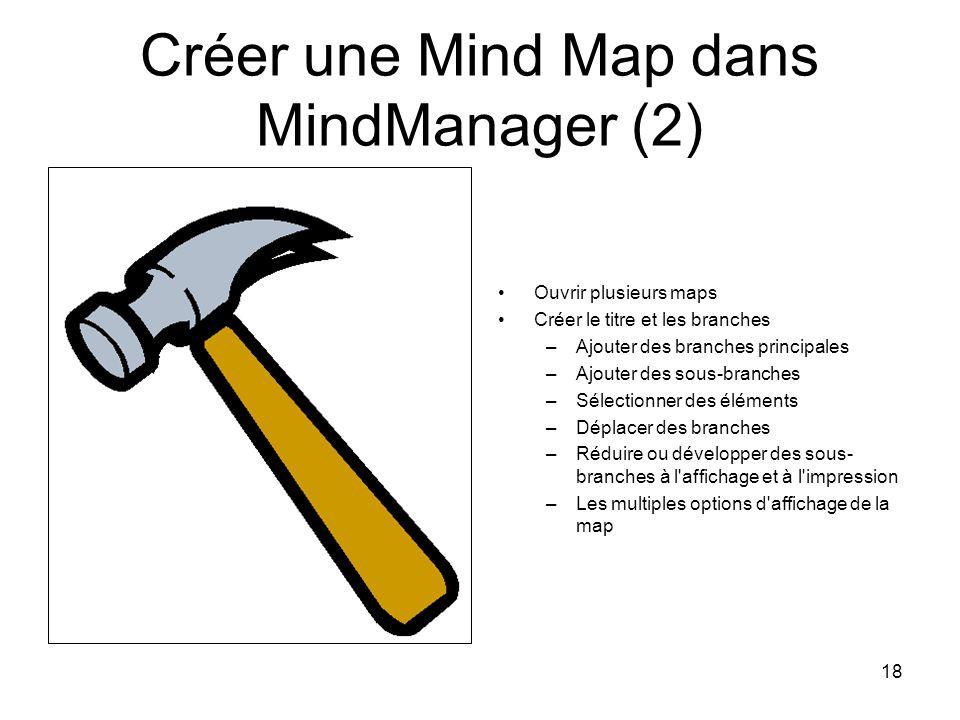 18 Créer une Mind Map dans MindManager (2) Ouvrir plusieurs maps Créer le titre et les branches –Ajouter des branches principales –Ajouter des sous-br