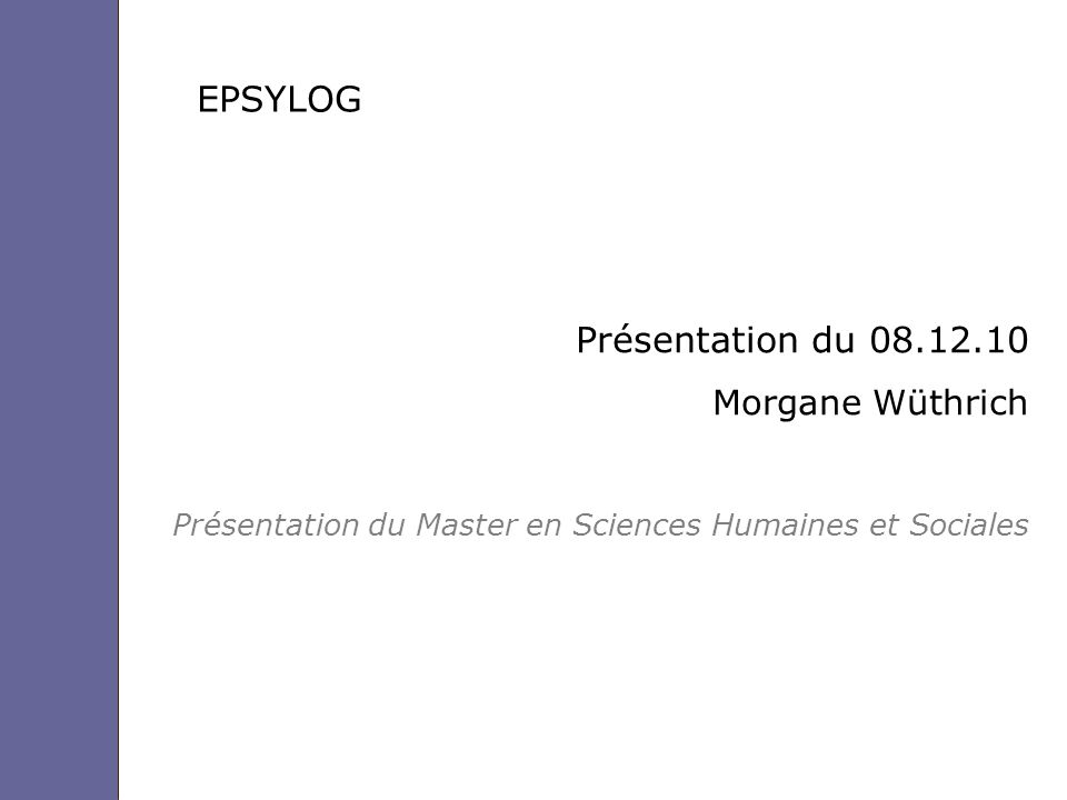 EPSYLOG Présentation du 08.12.10 Morgane Wüthrich Présentation du Master en Sciences Humaines et Sociales