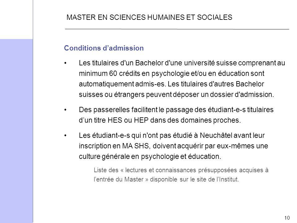 10 MASTER EN SCIENCES HUMAINES ET SOCIALES Conditions dadmission Les titulaires d'un Bachelor d'une université suisse comprenant au minimum 60 crédits