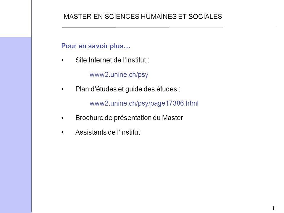 11 MASTER EN SCIENCES HUMAINES ET SOCIALES Pour en savoir plus… Site Internet de lInstitut : www2.unine.ch/psy Plan détudes et guide des études : www2