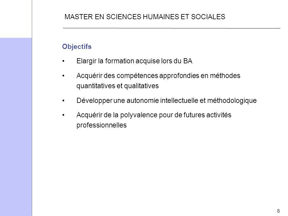 8 MASTER EN SCIENCES HUMAINES ET SOCIALES Objectifs Elargir la formation acquise lors du BA Acquérir des compétences approfondies en méthodes quantita