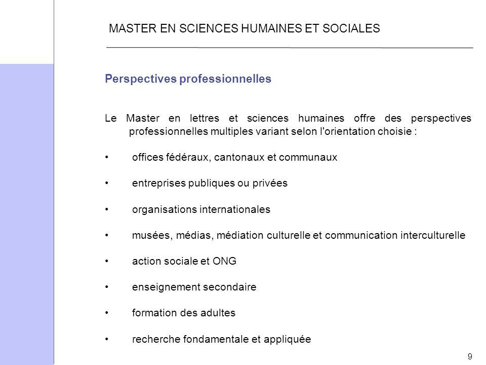 9 MASTER EN SCIENCES HUMAINES ET SOCIALES Perspectives professionnelles Le Master en lettres et sciences humaines offre des perspectives professionnel