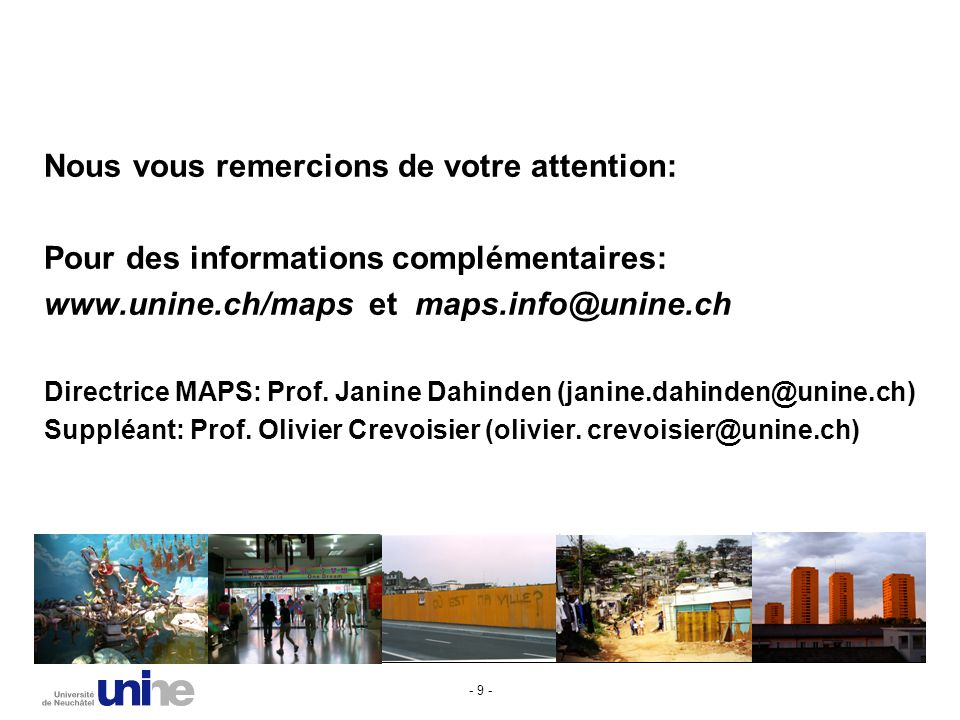 - 9 - Nous vous remercions de votre attention: Pour des informations complémentaires: www.unine.ch/maps et maps.info@unine.ch Directrice MAPS: Prof.
