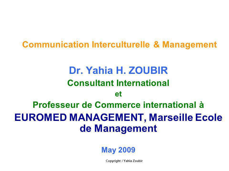 Communication Interculturelle & Management Dr. Yahia H. ZOUBIR Consultant International et Professeur de Commerce international à EUROMED MANAGEMENT,