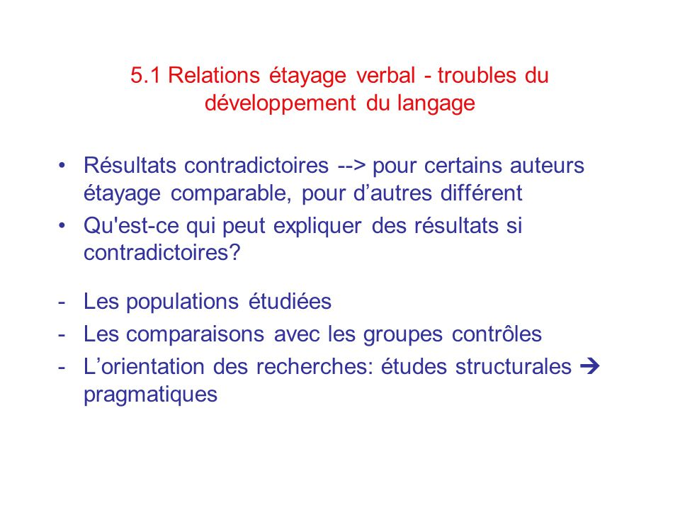 5.1 Relations étayage verbal - troubles du développement du langage Résultats contradictoires --> pour certains auteurs étayage comparable, pour dautres différent Qu est-ce qui peut expliquer des résultats si contradictoires.
