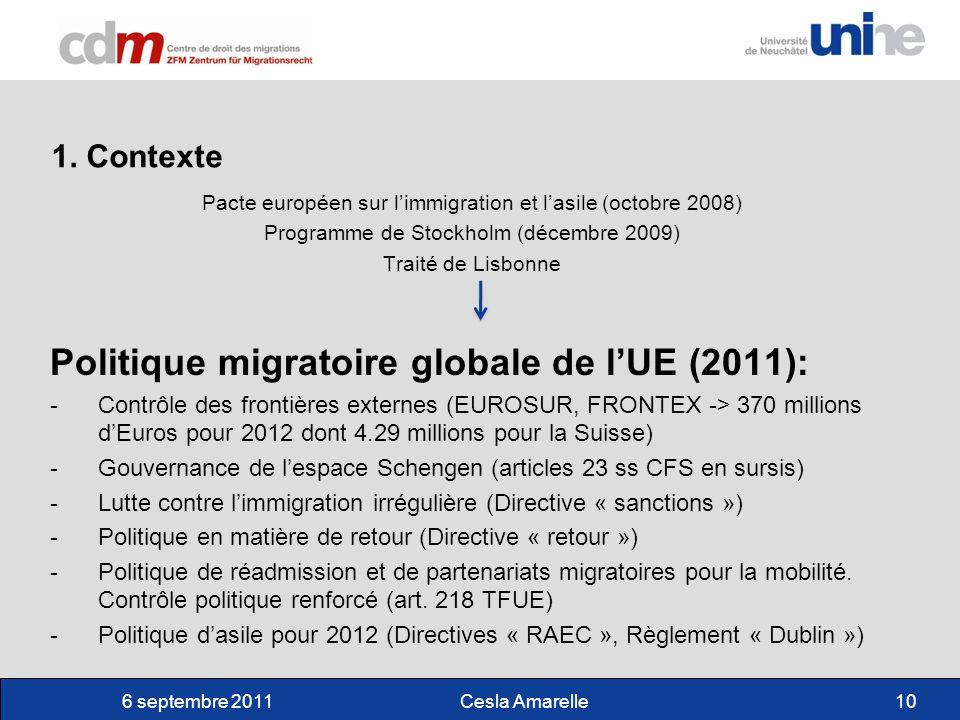 6 septembre 2011Cesla Amarelle10 Pacte européen sur limmigration et lasile (octobre 2008) Programme de Stockholm (décembre 2009) Traité de Lisbonne Politique migratoire globale de lUE (2011): -Contrôle des frontières externes (EUROSUR, FRONTEX -> 370 millions dEuros pour 2012 dont 4.29 millions pour la Suisse) -Gouvernance de lespace Schengen (articles 23 ss CFS en sursis) -Lutte contre limmigration irrégulière (Directive « sanctions ») -Politique en matière de retour (Directive « retour ») -Politique de réadmission et de partenariats migratoires pour la mobilité.