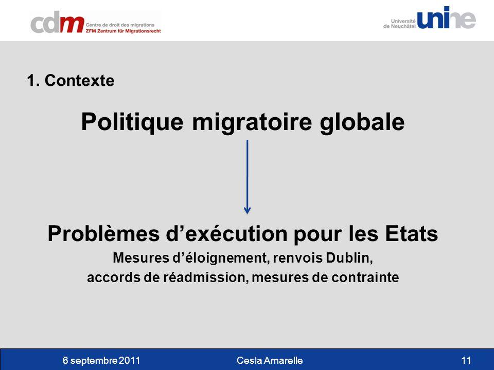 6 septembre 2011Cesla Amarelle11 Politique migratoire globale Problèmes dexécution pour les Etats Mesures déloignement, renvois Dublin, accords de réadmission, mesures de contrainte 1.