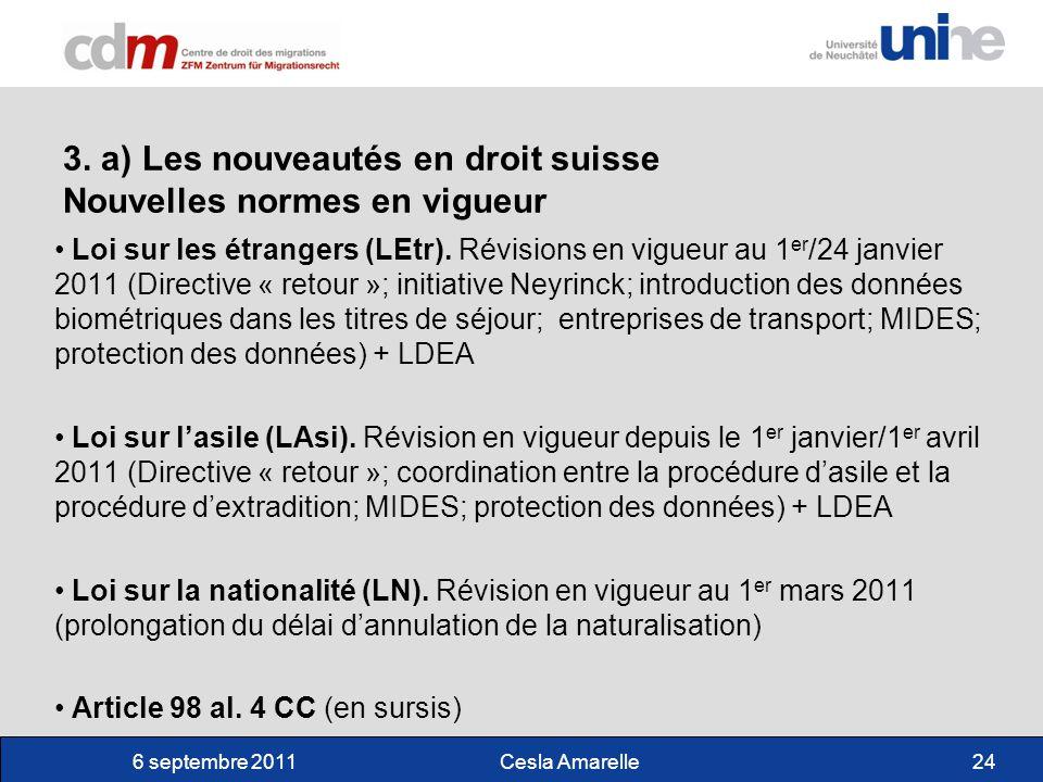 6 septembre 2011Cesla Amarelle24 3. a) Les nouveautés en droit suisse Nouvelles normes en vigueur Loi sur les étrangers (LEtr). Révisions en vigueur a