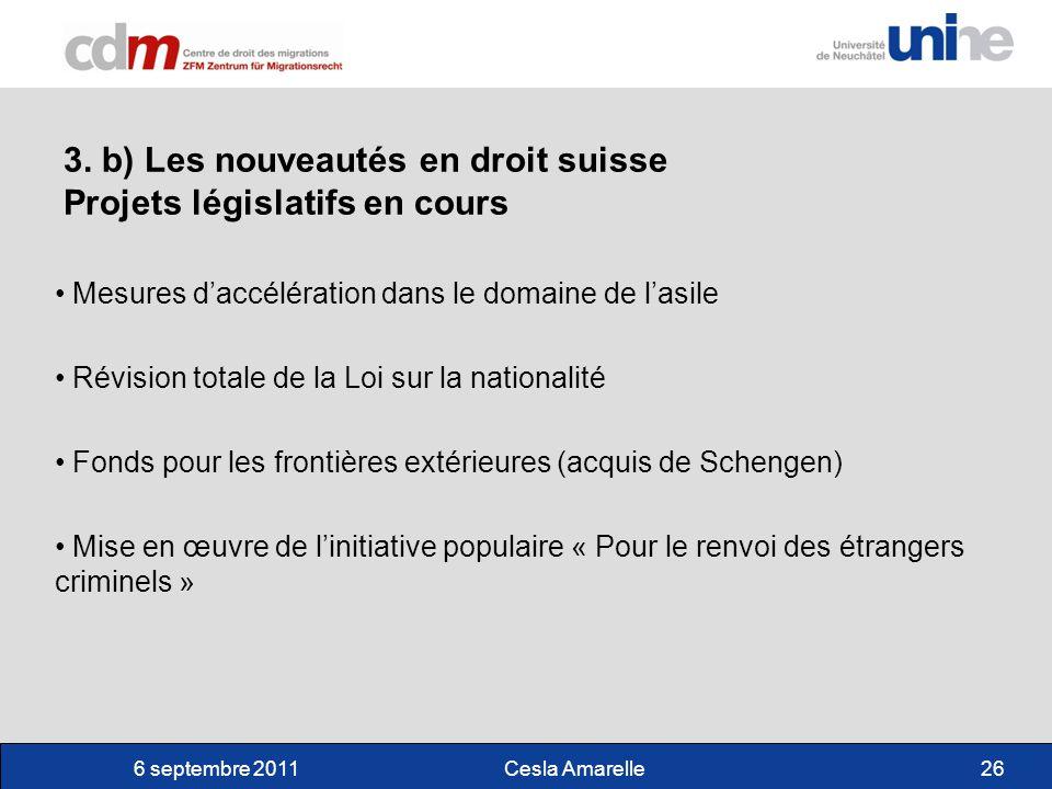 6 septembre 2011Cesla Amarelle26 3. b) Les nouveautés en droit suisse Projets législatifs en cours Mesures daccélération dans le domaine de lasile Rév