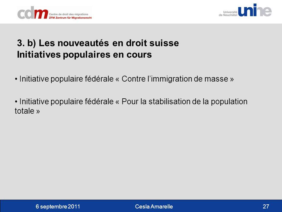 6 septembre 2011Cesla Amarelle27 3. b) Les nouveautés en droit suisse Initiatives populaires en cours Initiative populaire fédérale « Contre limmigrat
