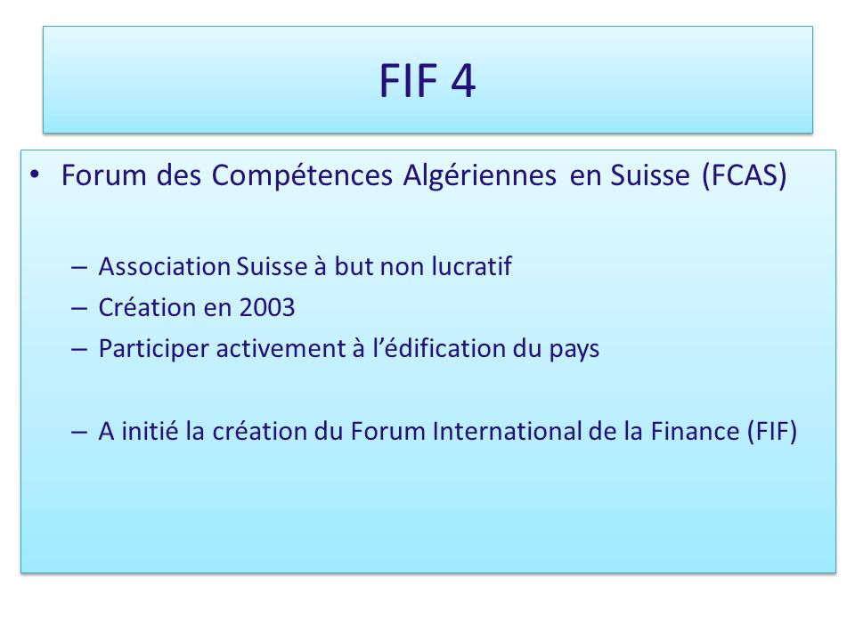 FIF 4 Forum des Compétences Algériennes en Suisse (FCAS) – Association Suisse à but non lucratif – Création en 2003 – Participer activement à lédification du pays – A initié la création du Forum International de la Finance (FIF) Forum des Compétences Algériennes en Suisse (FCAS) – Association Suisse à but non lucratif – Création en 2003 – Participer activement à lédification du pays – A initié la création du Forum International de la Finance (FIF)