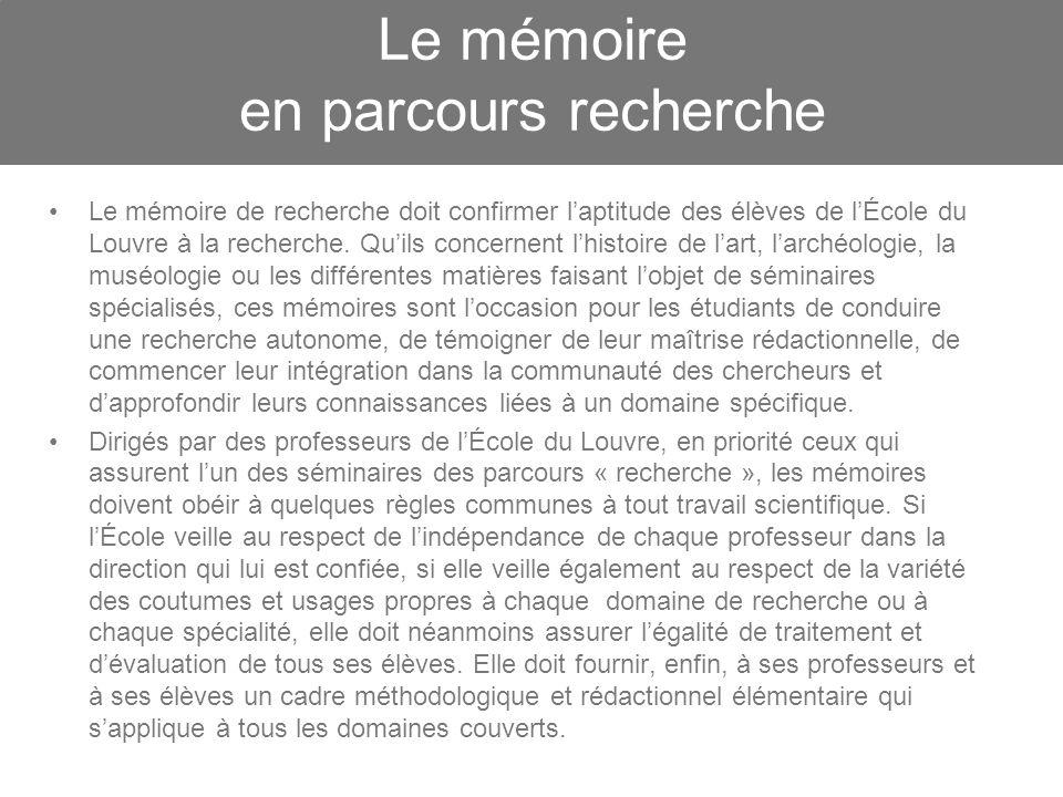 Le mémoire en parcours recherche Le mémoire de recherche doit confirmer laptitude des élèves de lÉcole du Louvre à la recherche. Quils concernent lhis