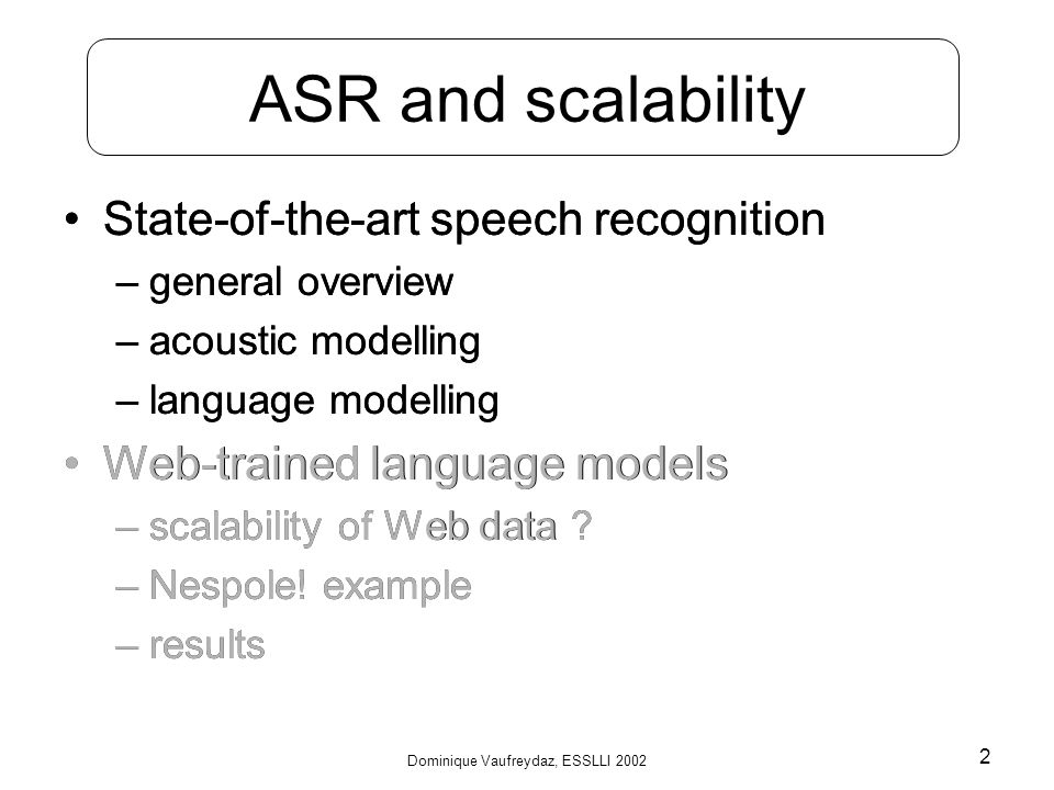 Dominique Vaufreydaz, ESSLLI 2002 2 ASR and scalability State-of-the-art speech recognition –general overview –acoustic modelling –language modelling Web-trained language models –scalability of Web data .