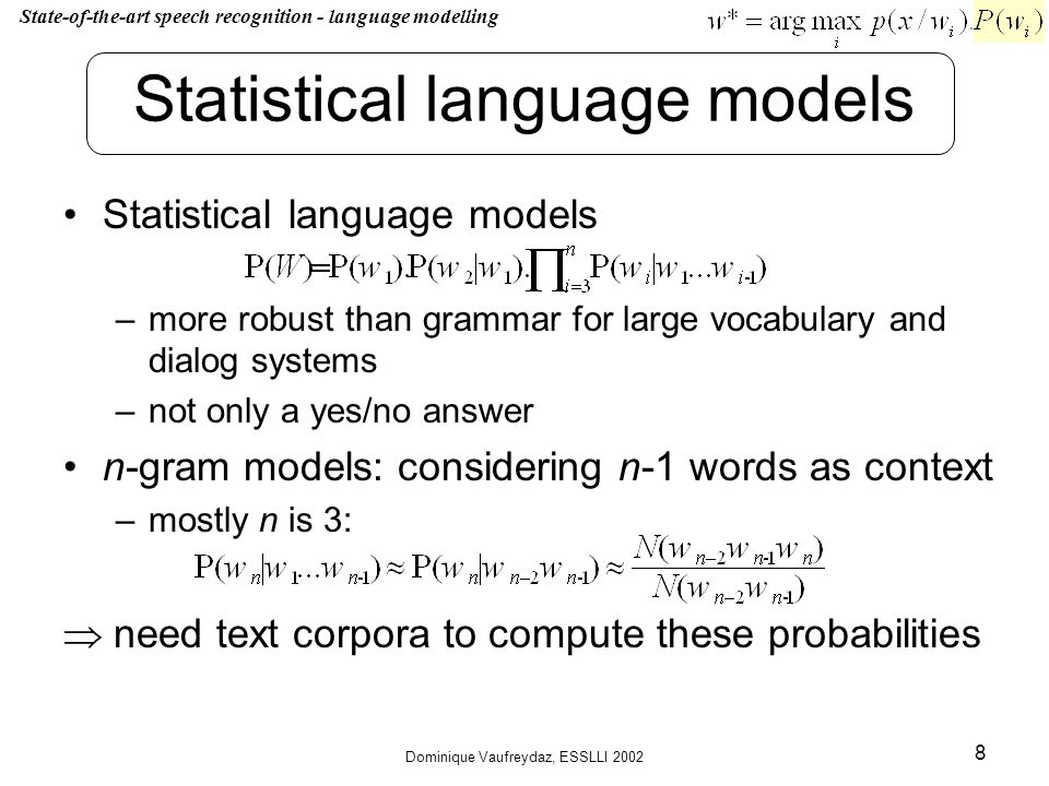 Dominique Vaufreydaz, ESSLLI 2002 8 Statistical language models –more robust than grammar for large vocabulary and dialog systems –not only a yes/no answer n-gram models: considering n-1 words as context –mostly n is 3: need text corpora to compute these probabilities State-of-the-art speech recognition - language modelling