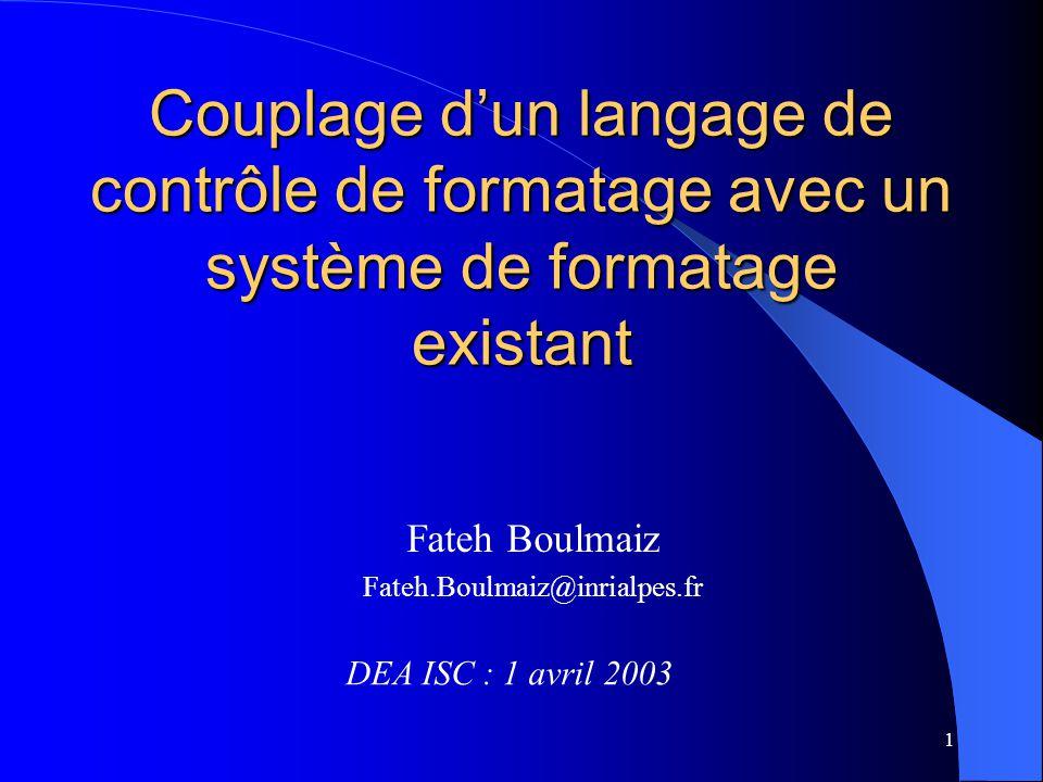 1 Couplage dun langage de contrôle de formatage avec un système de formatage existant DEA ISC : 1 avril 2003 Fateh Boulmaiz Fateh.Boulmaiz@inrialpes.fr