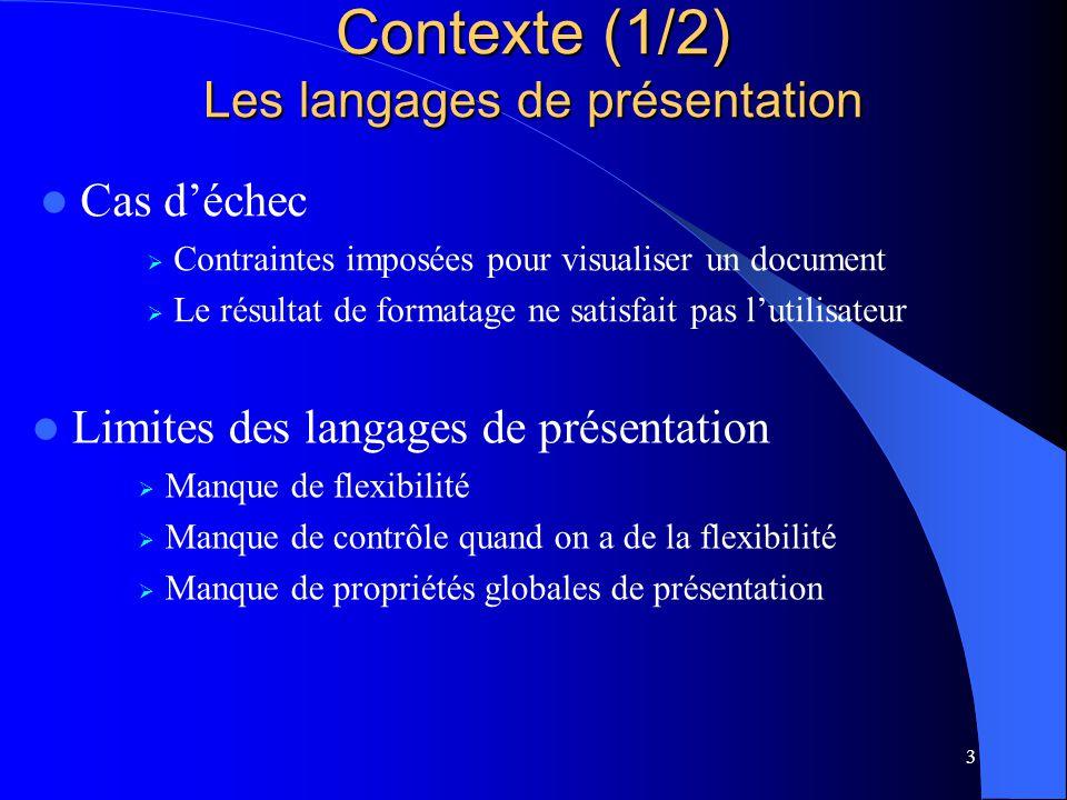 3 Contexte (1/2) Les langages de présentation Limites des langages de présentation Manque de flexibilité Manque de contrôle quand on a de la flexibilité Manque de propriétés globales de présentation Cas déchec Contraintes imposées pour visualiser un document Le résultat de formatage ne satisfait pas lutilisateur