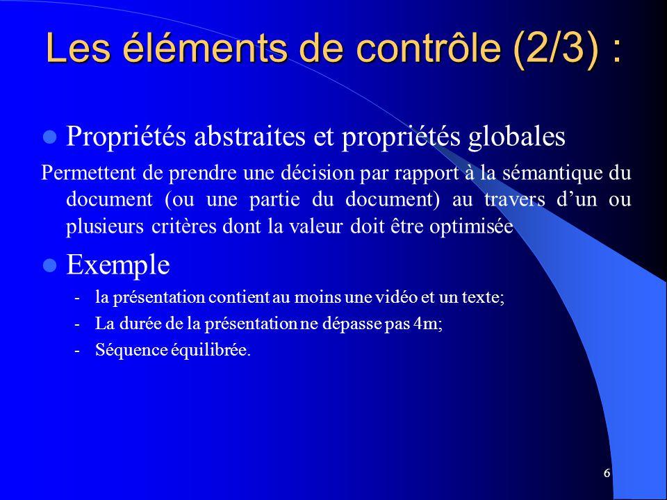 6 Propriétés abstraites et propriétés globales Permettent de prendre une décision par rapport à la sémantique du document (ou une partie du document) au travers dun ou plusieurs critères dont la valeur doit être optimisée Exemple - la présentation contient au moins une vidéo et un texte; - La durée de la présentation ne dépasse pas 4m; - Séquence équilibrée.