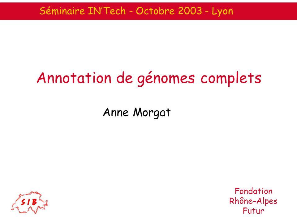 Annotation de génomes complets Anne Morgat Séminaire INTech - Octobre 2003 - Lyon Fondation Rhône-Alpes Futur