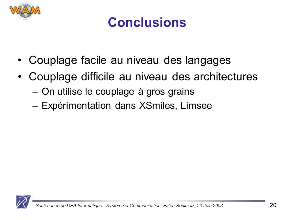 Soutenance de DEA Informatique : Système et Communication. Fateh Boulmaiz, 23 Juin 2003 20 Conclusions Couplage facile au niveau des langages Couplage