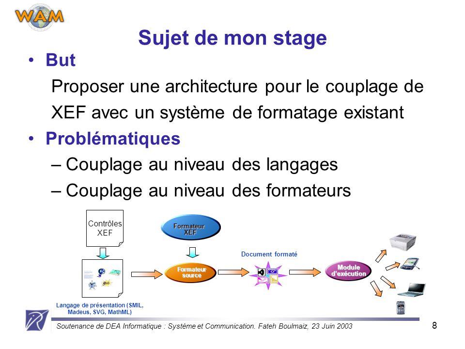 Soutenance de DEA Informatique : Système et Communication. Fateh Boulmaiz, 23 Juin 2003 8 But Proposer une architecture pour le couplage de XEF avec u