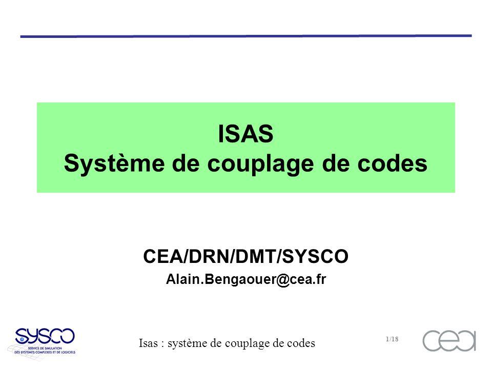 Isas : système de couplage de codes 1/18 ISAS Système de couplage de codes CEA/DRN/DMT/SYSCO Alain.Bengaouer@cea.fr