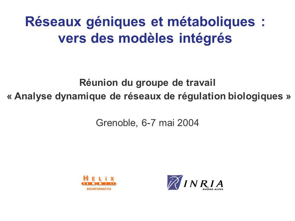 Réseaux géniques et métaboliques : vers des modèles intégrés Réunion du groupe de travail « Analyse dynamique de réseaux de régulation biologiques » G