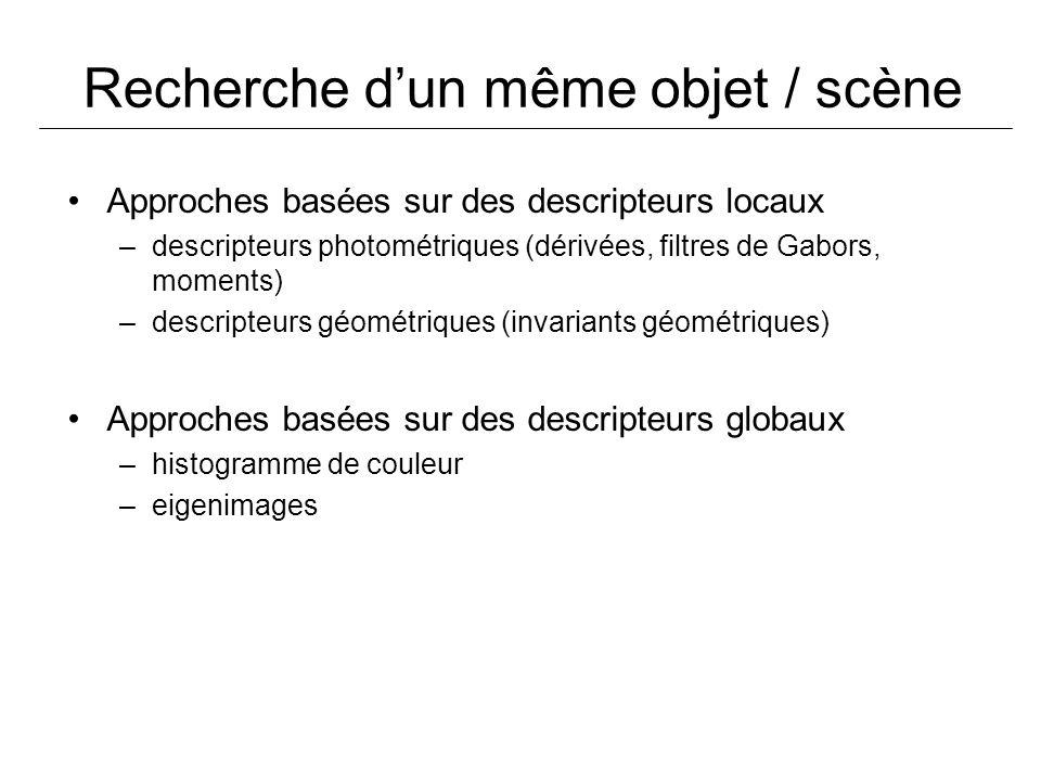 Recherche dun même objet / scène Approches basées sur des descripteurs locaux –descripteurs photométriques (dérivées, filtres de Gabors, moments) –descripteurs géométriques (invariants géométriques) Approches basées sur des descripteurs globaux –histogramme de couleur –eigenimages