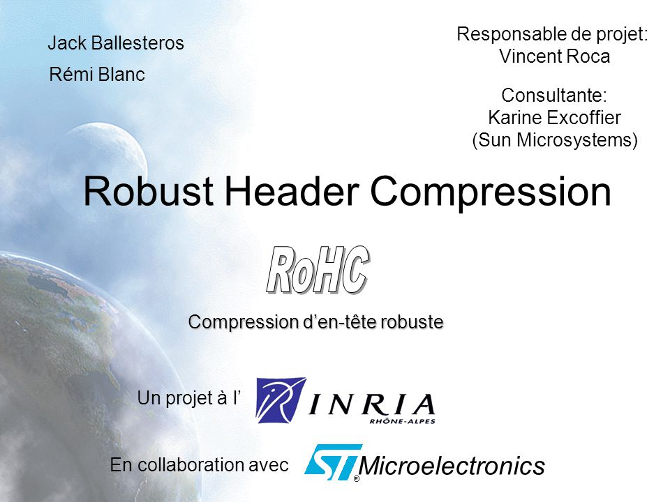 Robust Header Compression Un projet à l Jack Ballesteros Rémi Blanc En collaboration avec Microelectronics Compression den-tête robuste Responsable de