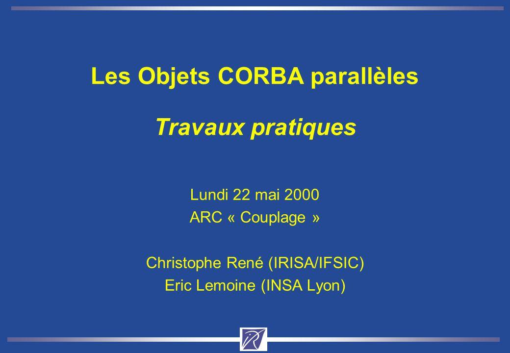 Les Objets CORBA parallèles Travaux pratiques Lundi 22 mai 2000 ARC « Couplage » Christophe René (IRISA/IFSIC) Eric Lemoine (INSA Lyon)