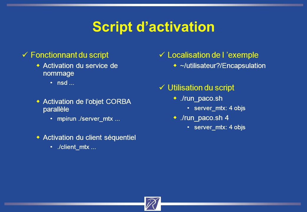 Script dactivation Fonctionnant du script Activation du service de nommage nsd... Activation de lobjet CORBA parallèle mpirun./server_mtx... Activatio