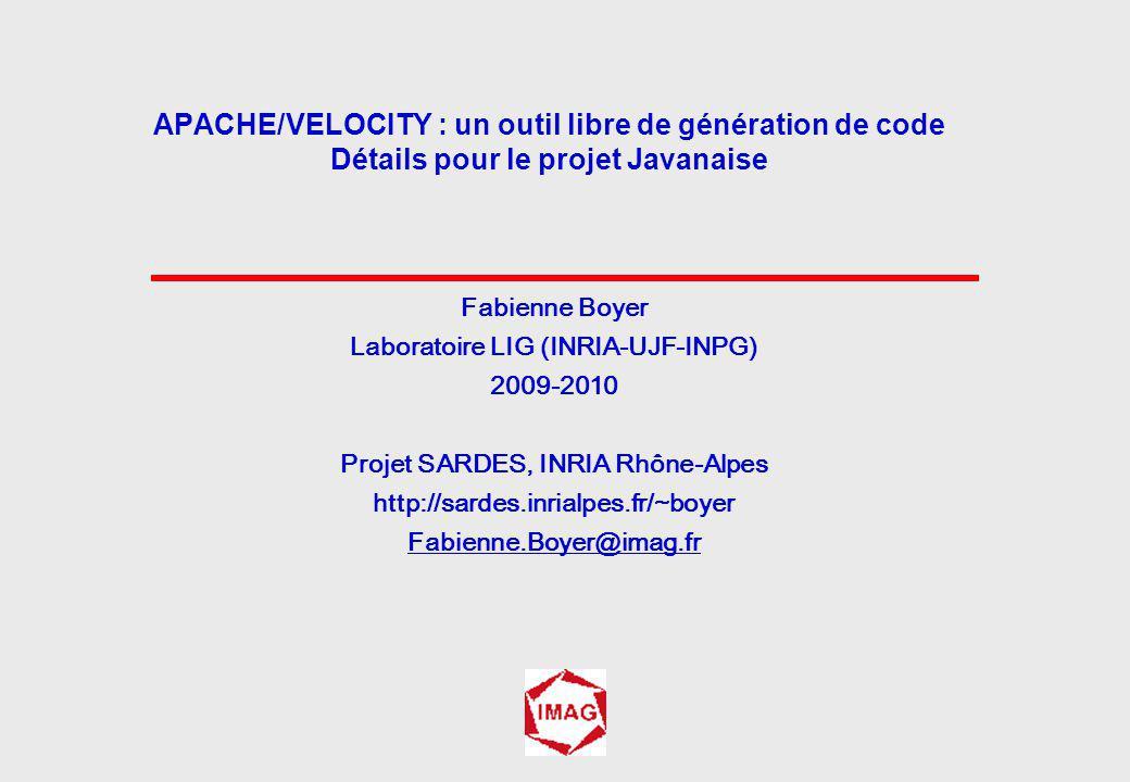 Fabienne Boyer Laboratoire LIG (INRIA-UJF-INPG) 2009-2010 Projet SARDES, INRIA Rhône-Alpes http://sardes.inrialpes.fr/~boyer Fabienne.Boyer@imag.fr APACHE/VELOCITY : un outil libre de génération de code Détails pour le projet Javanaise