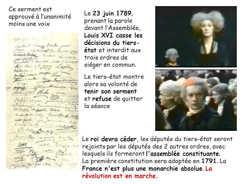 Ce serment est approuvé à lunanimité moins une voix Le 23 juin 1789, prenant la parole devant lAssemblée, Louis XVI casse les décisions du tiers- état et interdit aux trois ordres de siéger en commun.