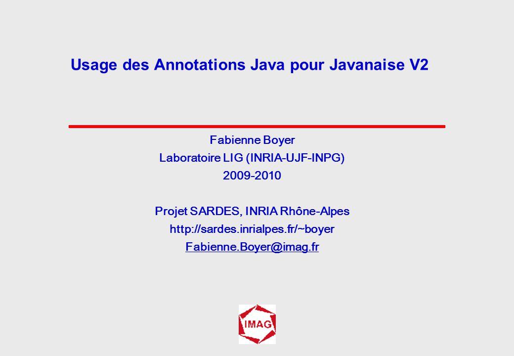 Fabienne Boyer Laboratoire LIG (INRIA-UJF-INPG) 2009-2010 Projet SARDES, INRIA Rhône-Alpes http://sardes.inrialpes.fr/~boyer Fabienne.Boyer@imag.fr Usage des Annotations Java pour Javanaise V2
