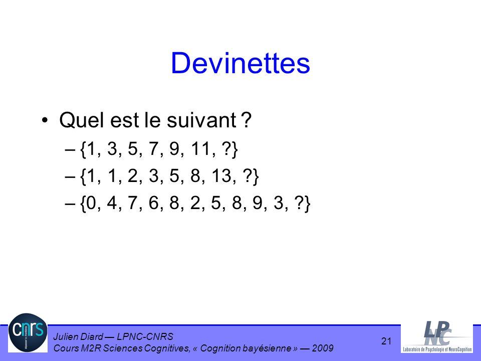 Julien Diard LPNC-CNRS Cours M2R Sciences Cognitives, « Cognition bayésienne » 2009 Devinettes Quel est le suivant ? –{1, 3, 5, 7, 9, 11, ?} –{1, 1, 2