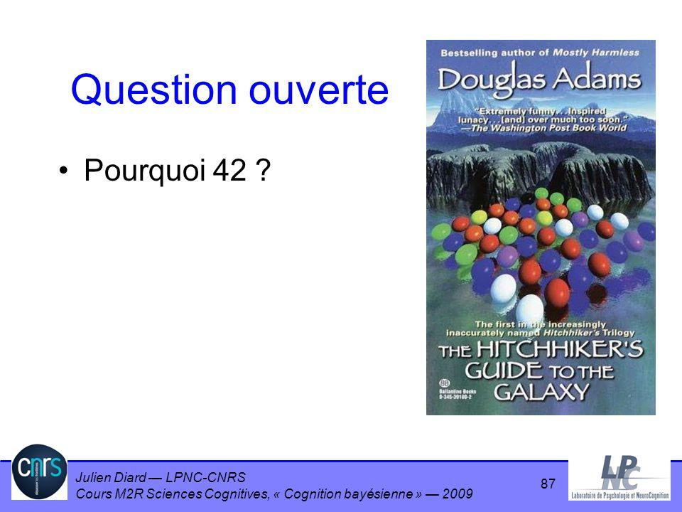 Julien Diard LPNC-CNRS Cours M2R Sciences Cognitives, « Cognition bayésienne » 2009 Question ouverte Pourquoi 42 ? 87