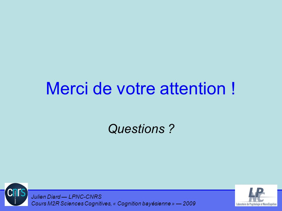 Julien Diard LPNC-CNRS Cours M2R Sciences Cognitives, « Cognition bayésienne » 2009 Merci de votre attention ! Questions ?