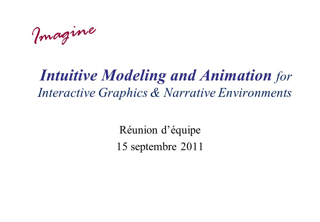 Intuitive Modeling and Animation for Interactive Graphics & Narrative Environments Réunion déquipe 15 septembre 2011 Imagine