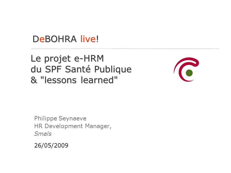 Le projet e-HRM du SPF Santé Publique & lessons learned Philippe Seynaeve HR Development Manager, Smals 26/05/2009 DeBOHRA live!