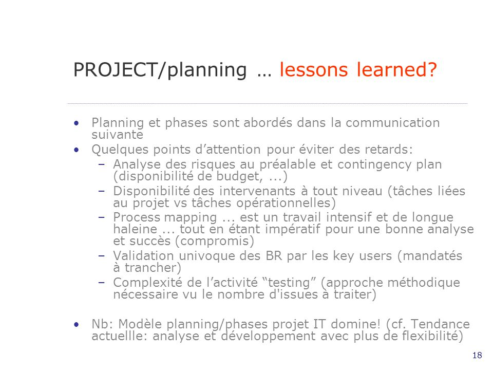 18 PROJECT/planning … lessons learned? Planning et phases sont abordés dans la communication suivante Quelques points dattention pour éviter des retar