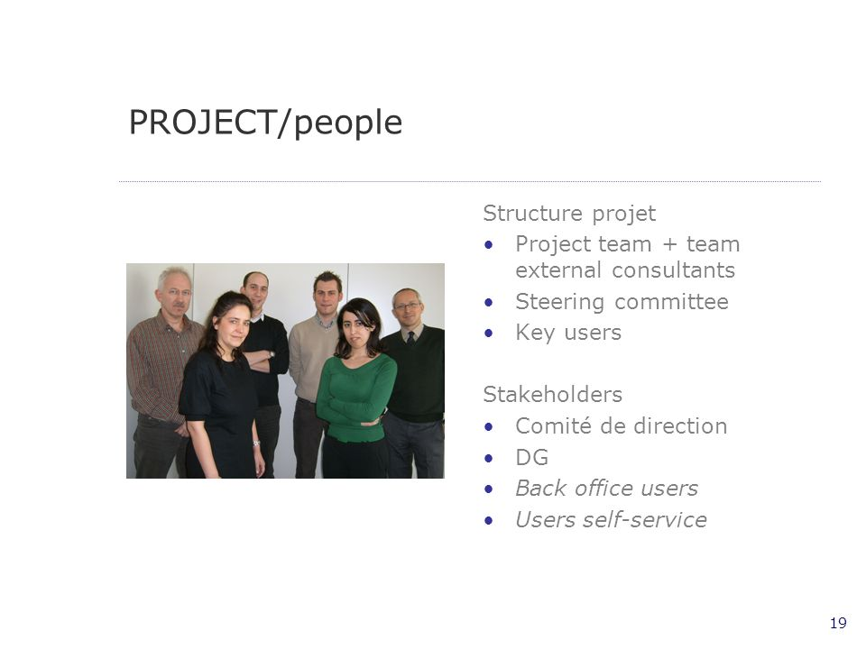 19 PROJECT/people Structure projet Project team + team external consultants Steering committee Key users Stakeholders Comité de direction DG Back offi