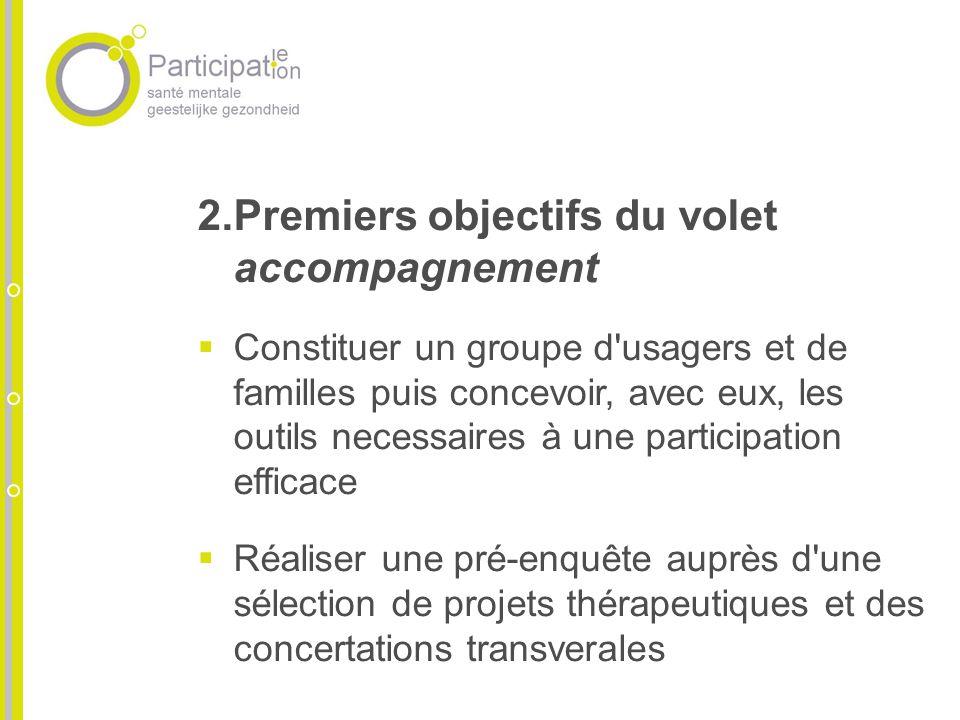 2.Premiers objectifs du volet accompagnement Constituer un groupe d'usagers et de familles puis concevoir, avec eux, les outils necessaires à une part