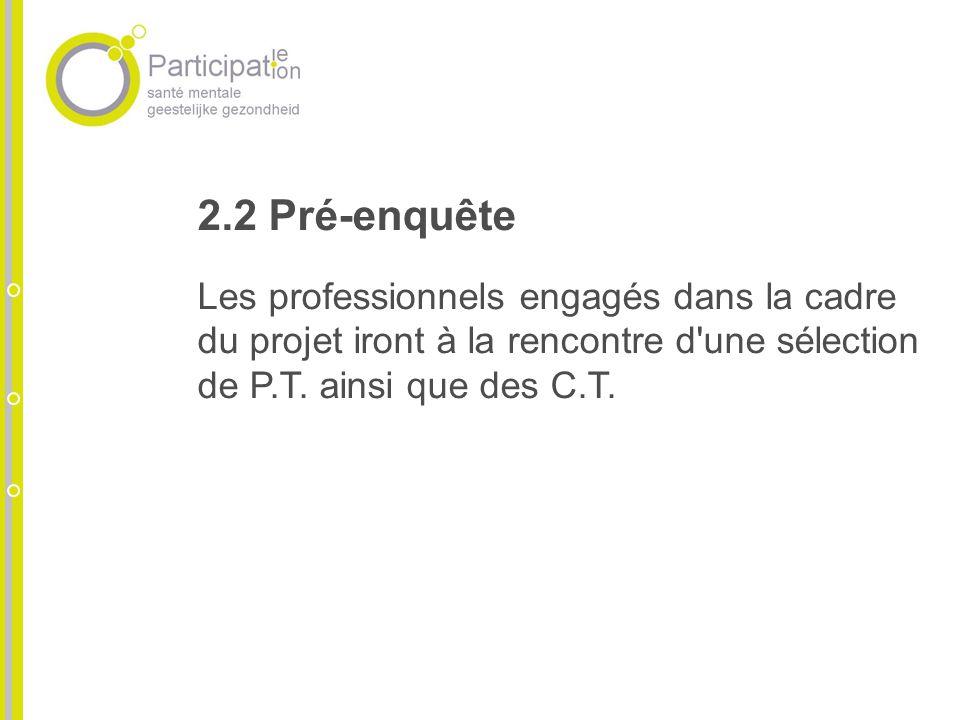 2.2 Pré-enquête Les professionnels engagés dans la cadre du projet iront à la rencontre d'une sélection de P.T. ainsi que des C.T.
