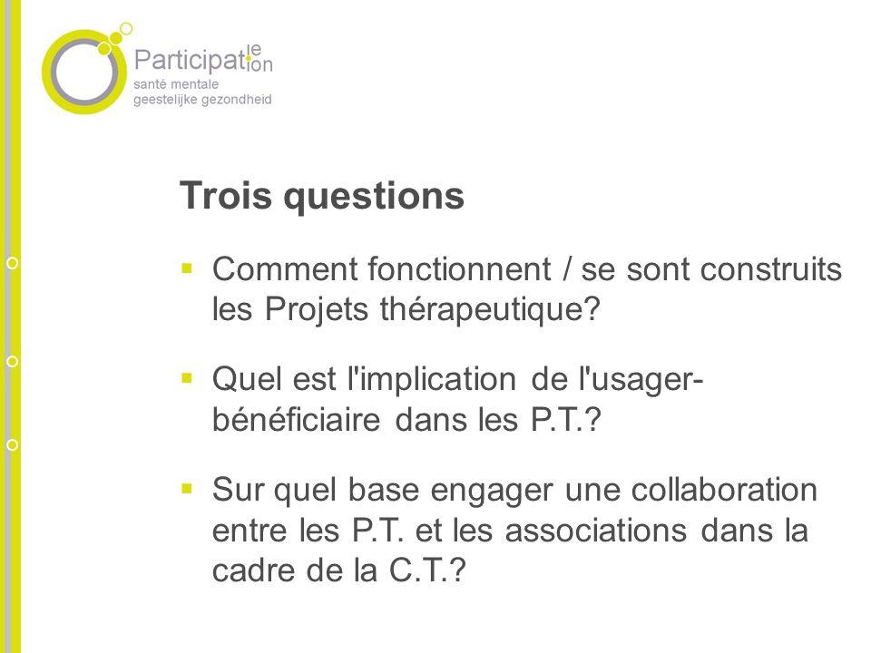 Trois questions Comment fonctionnent / se sont construits les Projets thérapeutique? Quel est l'implication de l'usager- bénéficiaire dans les P.T.? S