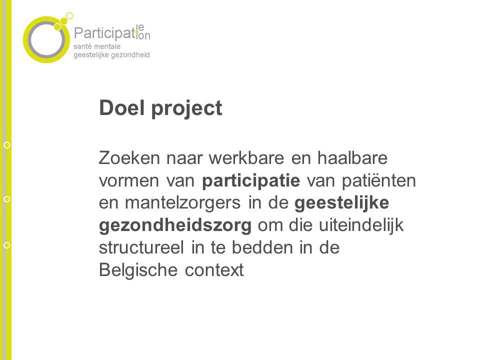 Doel project Zoeken naar werkbare en haalbare vormen van participatie van patiënten en mantelzorgers in de geestelijke gezondheidszorg om die uiteindelijk structureel in te bedden in de Belgische context