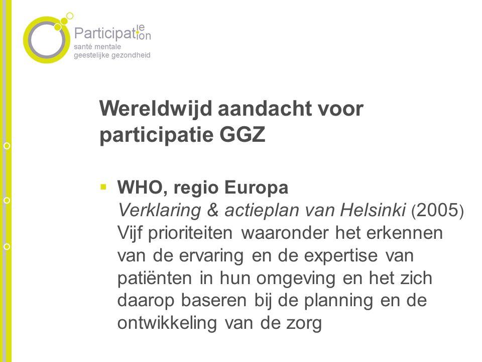 Wereldwijd aandacht voor participatie GGZ WHO, regio Europa Verklaring & actieplan van Helsinki ( 2005 ) Vijf prioriteiten waaronder het erkennen van de ervaring en de expertise van patiënten in hun omgeving en het zich daarop baseren bij de planning en de ontwikkeling van de zorg