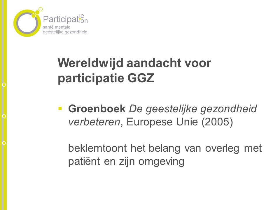 Wereldwijd aandacht voor participatie GGZ Groenboek De geestelijke gezondheid verbeteren, Europese Unie (2005) beklemtoont het belang van overleg met patiënt en zijn omgeving