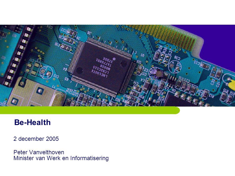 Be-Health 2 december 2005 Peter Vanvelthoven Minister van Werk en Informatisering